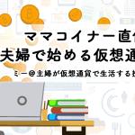 【新連載】ママコイナー直伝!夫婦で始める仮想通貨投資