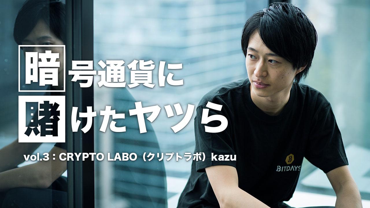【暗号通貨に賭けたヤツら】vol.3:「CRYPTO LABO(クリプトラボ)」kazu